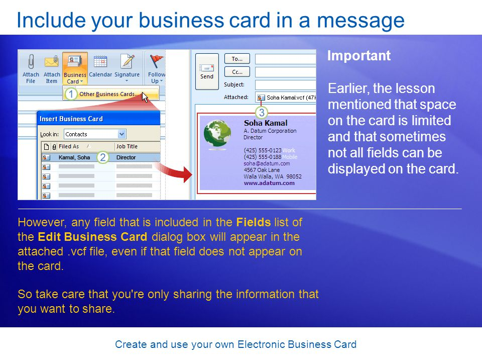 Create and use your own Electronic Business Card Include your business card in a message Important Earlier, the lesson mentioned that space on the card is limited and that sometimes not all fields can be displayed on the card.