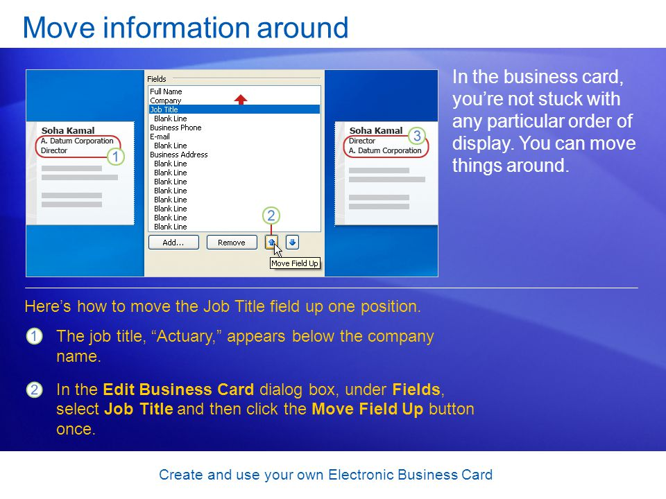 Create and use your own Electronic Business Card Move information around In the business card, youre not stuck with any particular order of display. Y