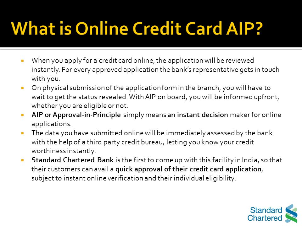 Online CC AIP (Credit Card Approval in Principle) not only lets the customer know their eligibility for a CC upfront (in principle decision basis the bureau and internal policies) but also the following enhancement in the process are beneficial to the customer:- Easy product comparator, with card images, to help the customer choose a card best suited to his/her lifestyle Short online application form backed by approval-in-principle: a customer can get an instant provisional decision on card approval status basis some basic details entered on the form Application tracking [URL:- https://apply.standardchartered.co.in/application- status]https://apply.standardchartered.co.in/application- status Allowing the customer to choose a suitable time to be contacted back by the Banks representatives for documentation and application process fulfillment