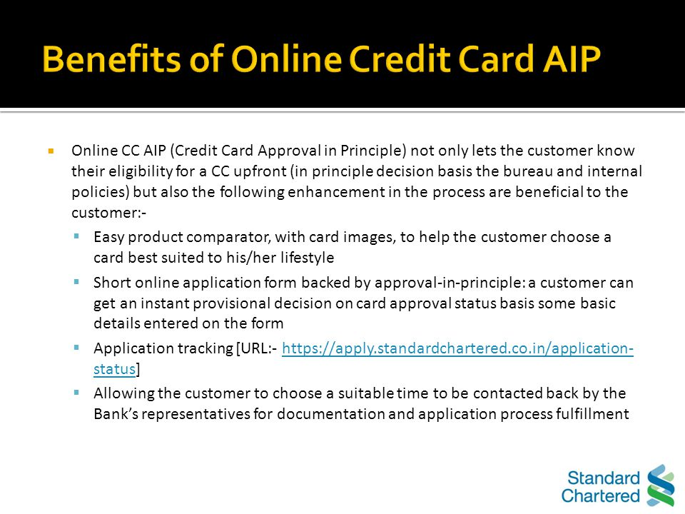 The following are the advantages of Standard Chartereds Online Credit Card Approval Process: Upfront checking of eligibility of a customer and instant provisional decision on card application, vs.