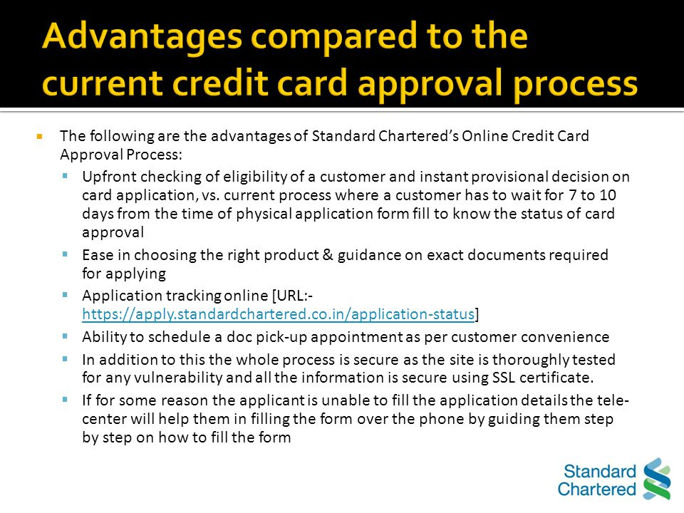 Customer can apply for a Credit Card online and access this feature through the website https://apply.standardchartered.co.in/credit- cardhttps://apply.standardchartered.co.in/credit- card Keep personal details like Name, Address, Contact Details, PAN Number, & Employment details handy Fill in all the details in the form and get an instant provisional decision on card approval status basis some basic details entered A customer can apply for any of the credit card variants through the Online AIP process ; product-specific eligibility norms will continue to apply.