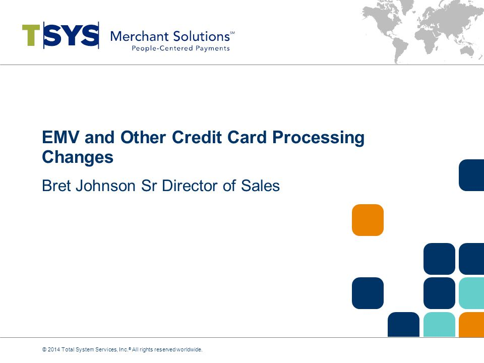 EMV and Other Credit Card Processing Changes Bret Johnson Sr Director of Sales © 2014 Total System Services, Inc.