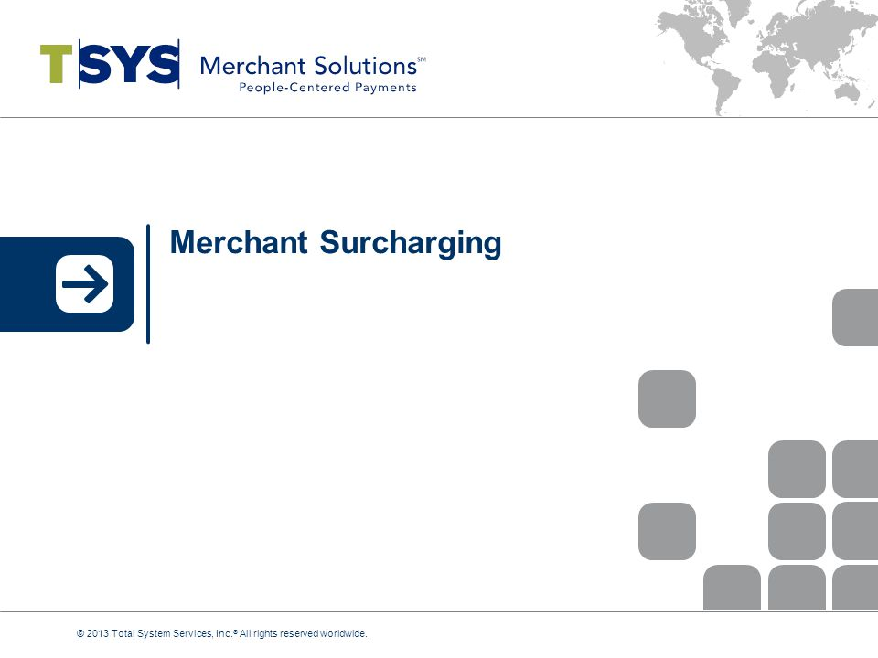 Merchant Surcharging © 2013 Total System Services, Inc. ® All rights reserved worldwide.
