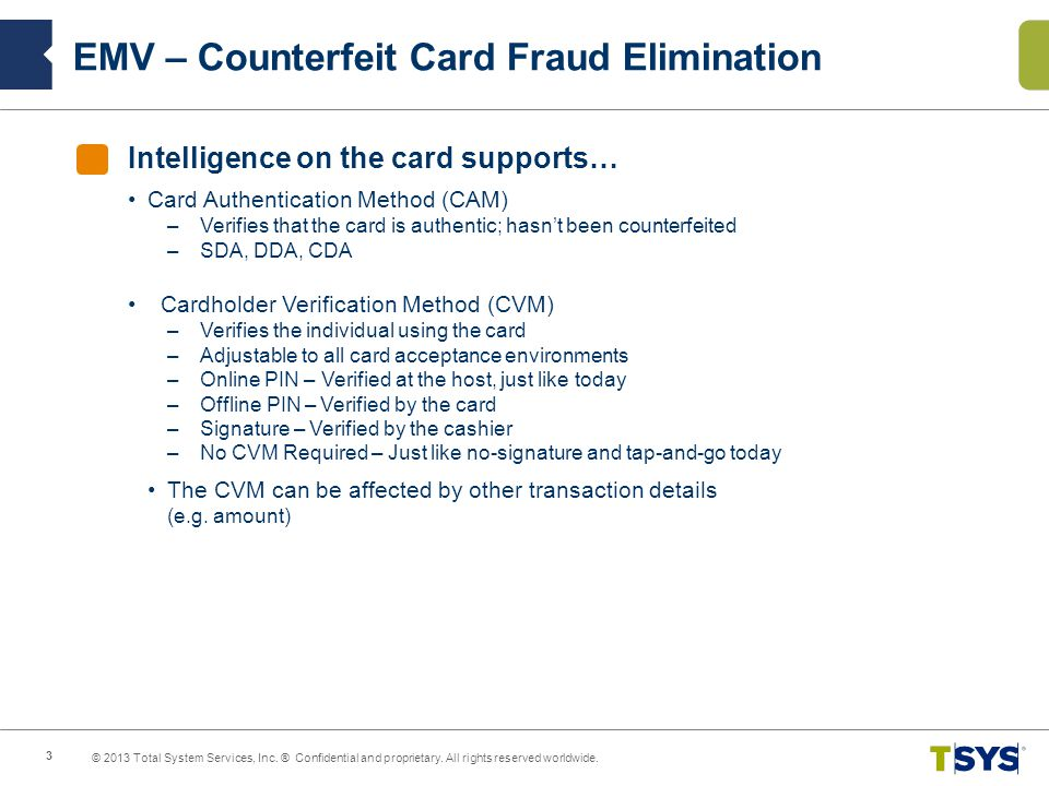 Intelligence on the card supports… Card Authentication Method (CAM) –Verifies that the card is authentic; hasnt been counterfeited –SDA, DDA, CDA Cardholder Verification Method (CVM) –Verifies the individual using the card –Adjustable to all card acceptance environments –Online PIN – Verified at the host, just like today –Offline PIN – Verified by the card –Signature – Verified by the cashier –No CVM Required – Just like no-signature and tap-and-go today The CVM can be affected by other transaction details (e.g.