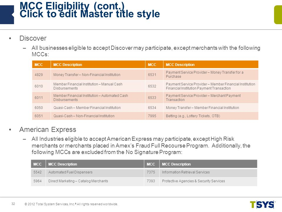 Click to edit Master title style MCC Eligibility (cont.) Discover –All businesses eligible to accept Discover may participate, except merchants with the following MCCs: American Express –All Industries eligible to accept American Express may participate, except High Risk merchants or merchants placed in Amexs Fraud Full Recourse Program.