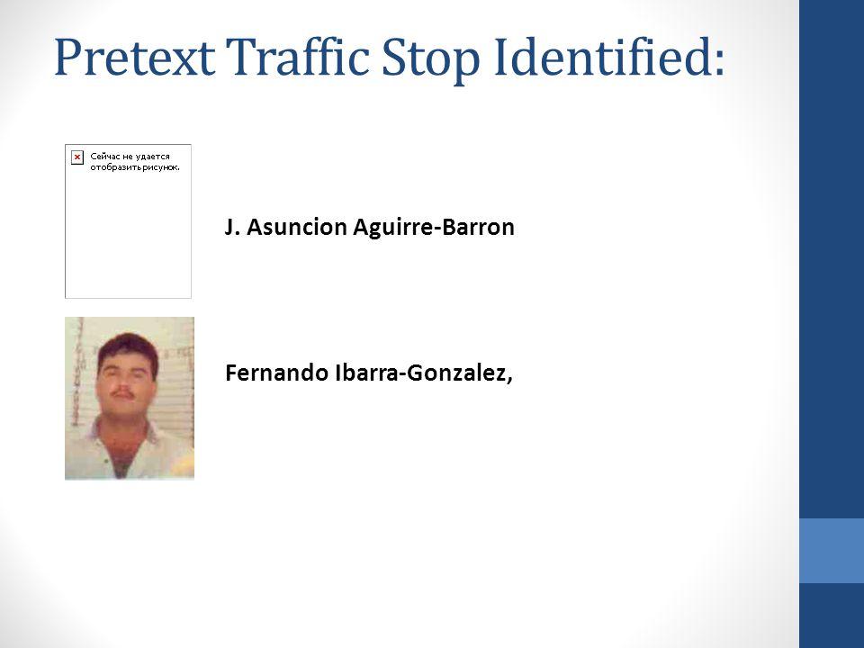 Pretext Traffic Stop Identified: J. Asuncion Aguirre-Barron Fernando Ibarra-Gonzalez,