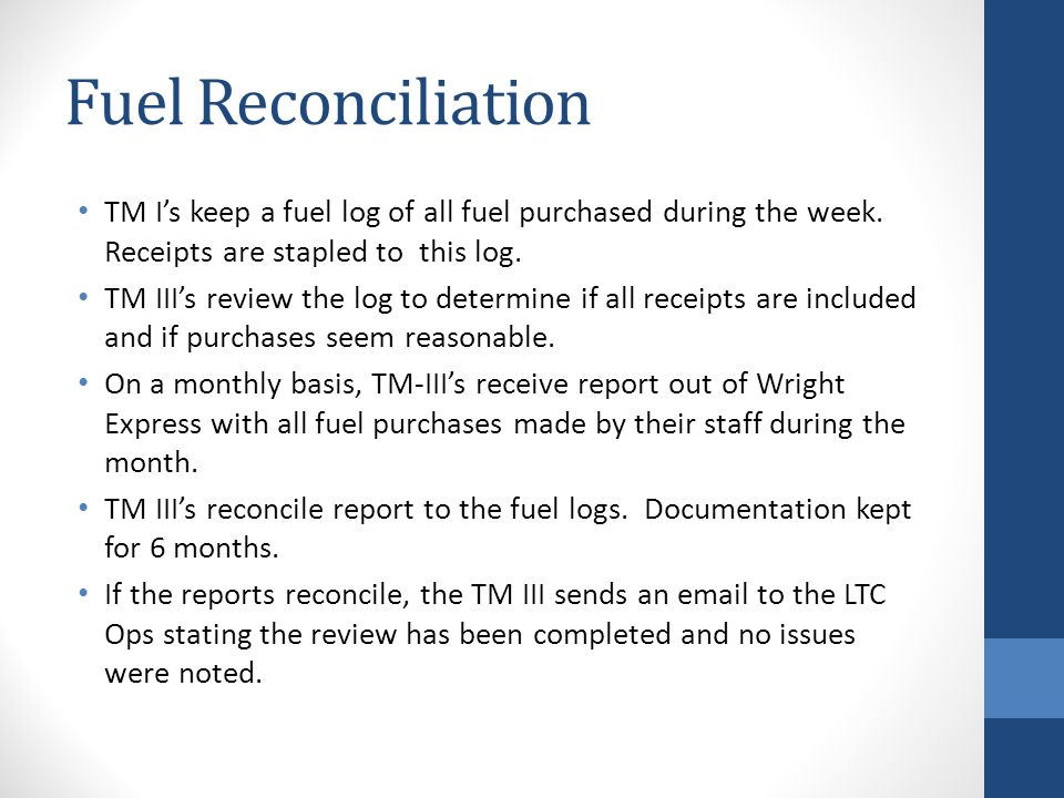 Fuel Reconciliation TM Is keep a fuel log of all fuel purchased during the week. Receipts are stapled to this log. TM IIIs review the log to determine