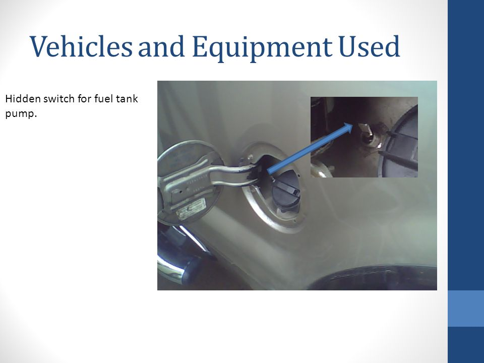 Vehicles and Equipment Used Hidden switch for fuel tank pump.