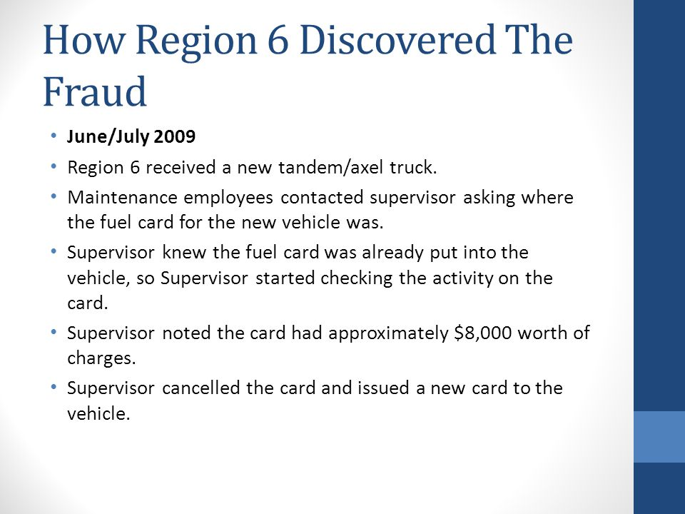 How Region 6 Discovered The Fraud July/August 2009 Following the incident, Supervisor started reviewing how fuel cards were working.