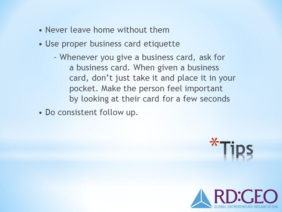 Never leave home without them Use proper business card etiquette – Whenever you give a business card, ask for a business card.