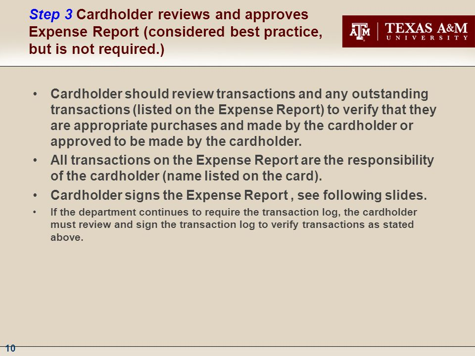 10 Step 3Cardholder reviews and approves Expense Report (considered best practice, but is not required.) Cardholder should review transactions and any outstanding transactions (listed on the Expense Report) to verify that they are appropriate purchases and made by the cardholder or approved to be made by the cardholder.