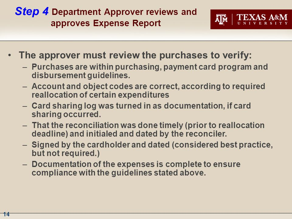 14 Step 4 Department Approver reviews and approves Expense Report The approver must review the purchases to verify: –Purchases are within purchasing, payment card program and disbursement guidelines.