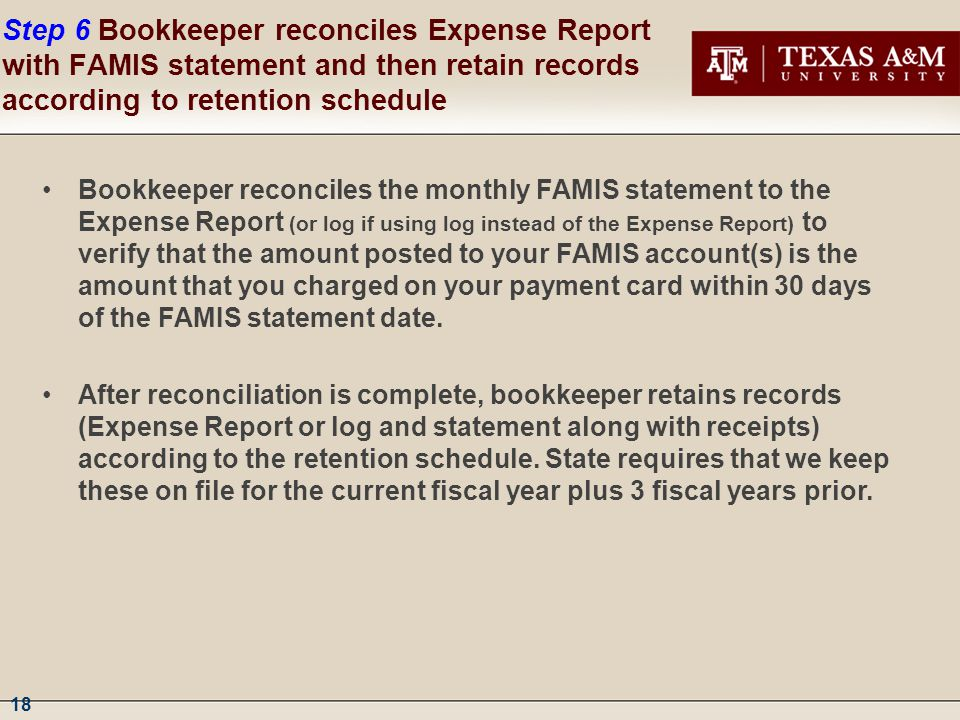 18 Step 6 Bookkeeper reconciles Expense Report with FAMIS statement and then retain records according to retention schedule Bookkeeper reconciles the monthly FAMIS statement to the Expense Report (or log if using log instead of the Expense Report) to verify that the amount posted to your FAMIS account(s) is the amount that you charged on your payment card within 30 days of the FAMIS statement date.