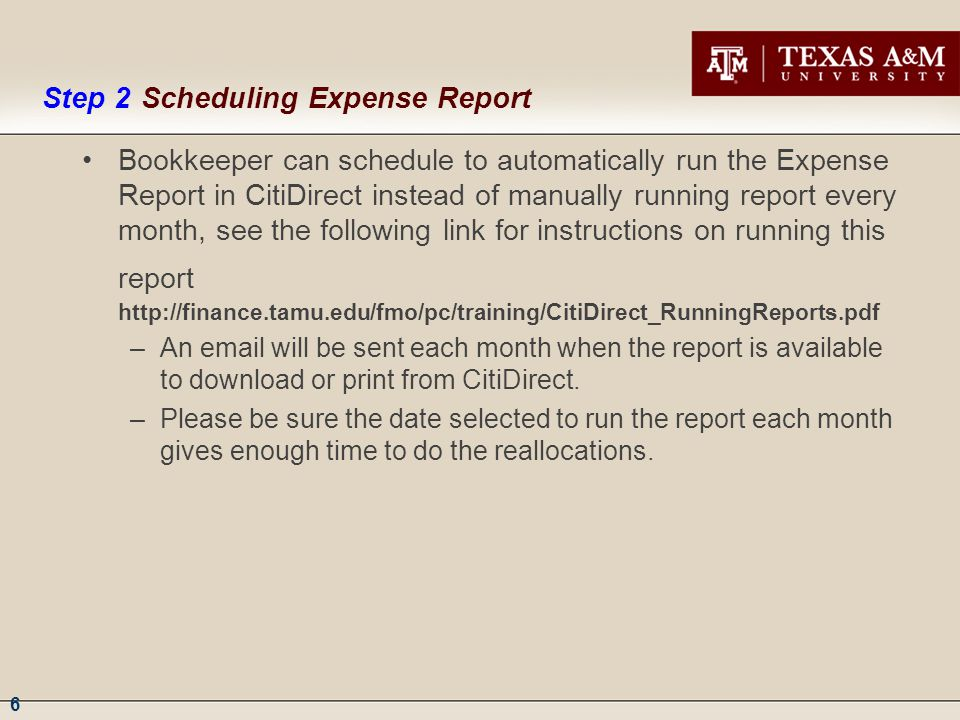 6 Bookkeeper can schedule to automatically run the Expense Report in CitiDirect instead of manually running report every month, see the following link for instructions on running this report http://finance.tamu.edu/fmo/pc/training/CitiDirect_RunningReports.pdf –An email will be sent each month when the report is available to download or print from CitiDirect.