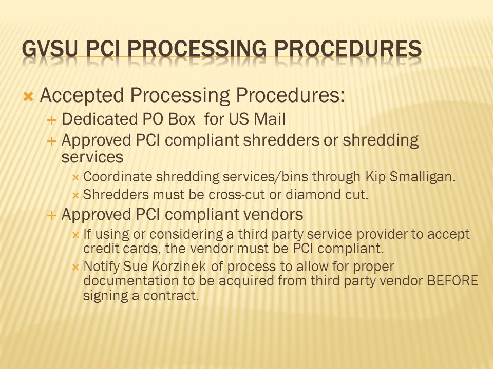 Accepted Processing Procedures: Dedicated PO Box for US Mail Approved PCI compliant shredders or shredding services Coordinate shredding services/bins through Kip Smalligan.
