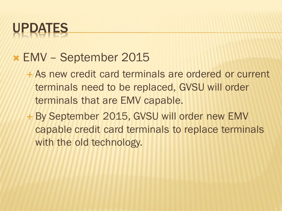 EMV – September 2015 As new credit card terminals are ordered or current terminals need to be replaced, GVSU will order terminals that are EMV capable.