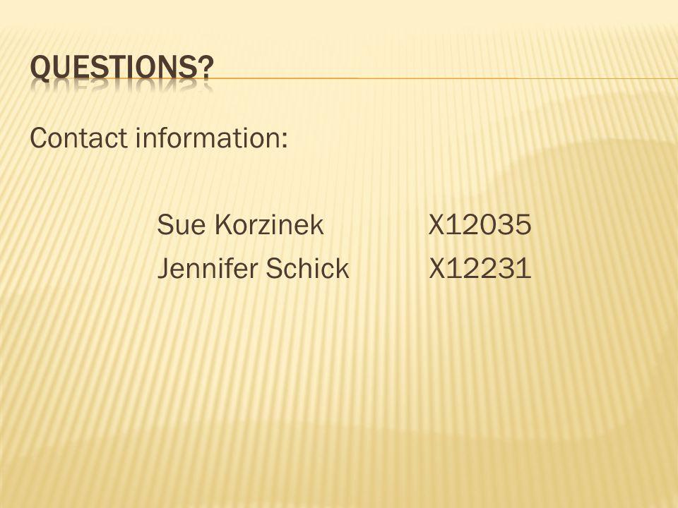 Contact information: Sue Korzinek X12035 Jennifer Schick X12231