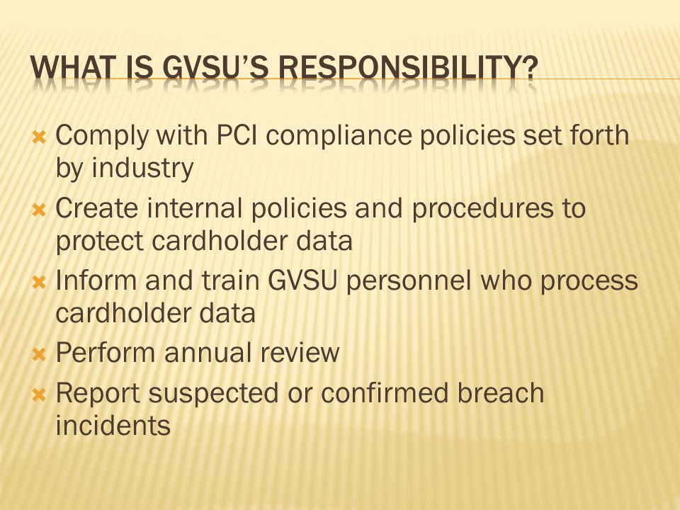 Comply with PCI compliance policies set forth by industry Create internal policies and procedures to protect cardholder data Inform and train GVSU personnel who process cardholder data Perform annual review Report suspected or confirmed breach incidents