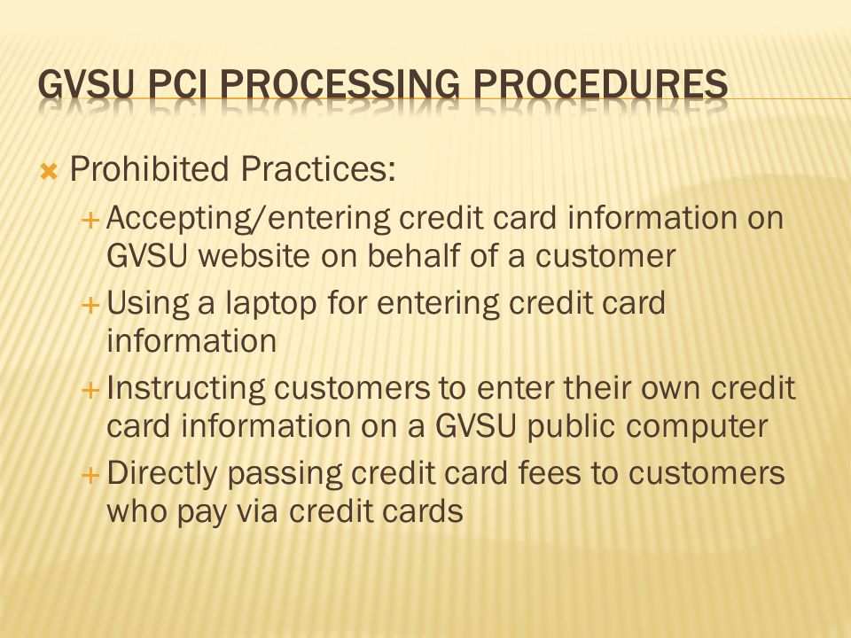 Prohibited Practices: Accepting/entering credit card information on GVSU website on behalf of a customer Using a laptop for entering credit card infor