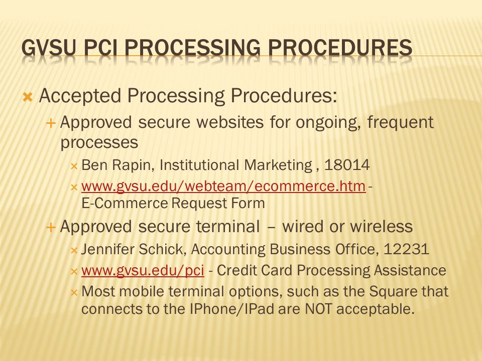 Accepted Processing Procedures: Approved secure websites for ongoing, frequent processes Ben Rapin, Institutional Marketing, 18014 www.gvsu.edu/webteam/ecommerce.htm - E-Commerce Request Form www.gvsu.edu/webteam/ecommerce.htm Approved secure terminal – wired or wireless Jennifer Schick, Accounting Business Office, 12231 www.gvsu.edu/pci - Credit Card Processing Assistance www.gvsu.edu/pci Most mobile terminal options, such as the Square that connects to the IPhone/IPad are NOT acceptable.