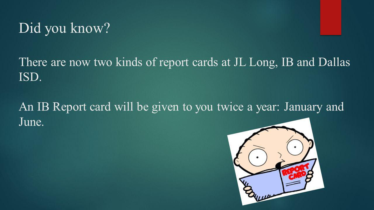 Did you know. There are now two kinds of report cards at JL Long, IB and Dallas ISD.