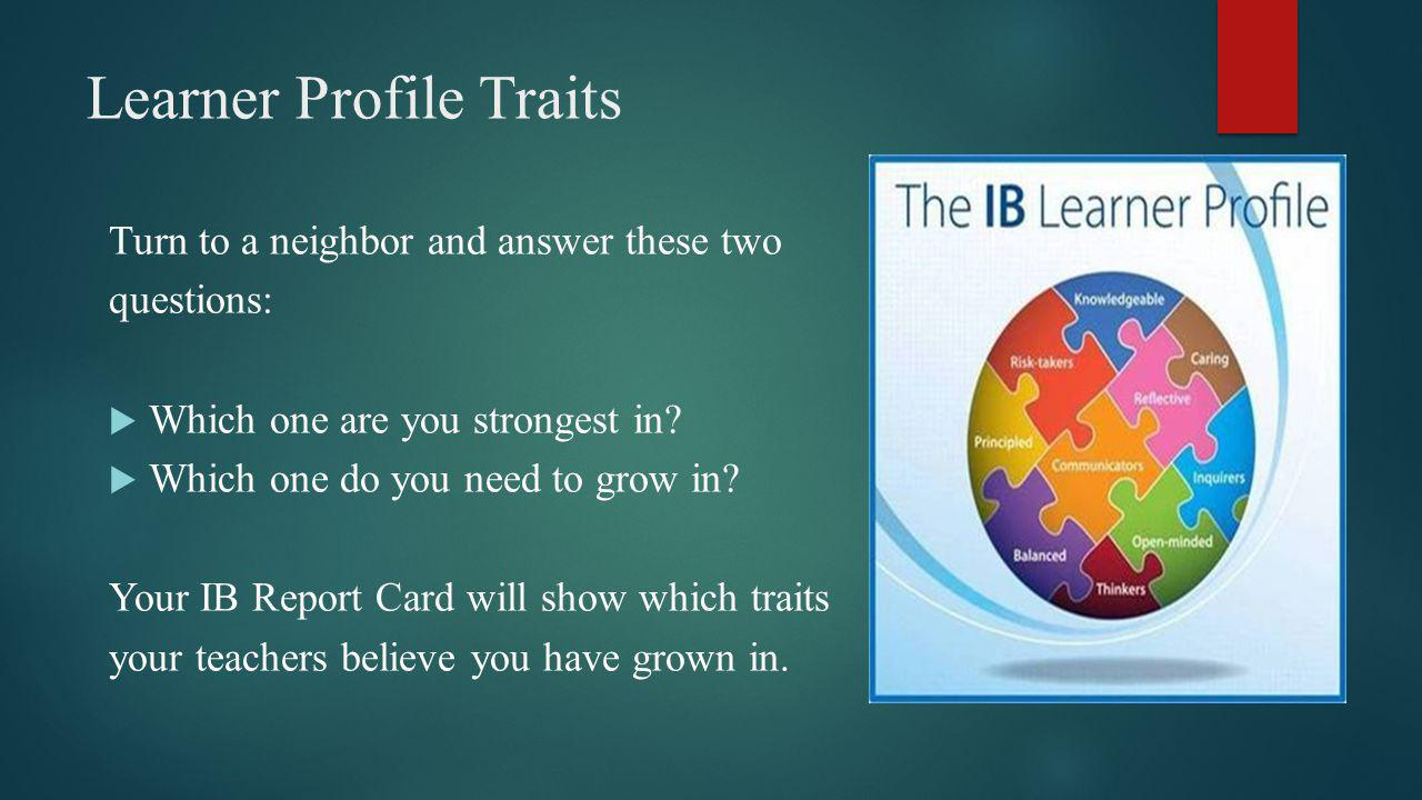 Learner Profile Traits Turn to a neighbor and answer these two questions: Which one are you strongest in.