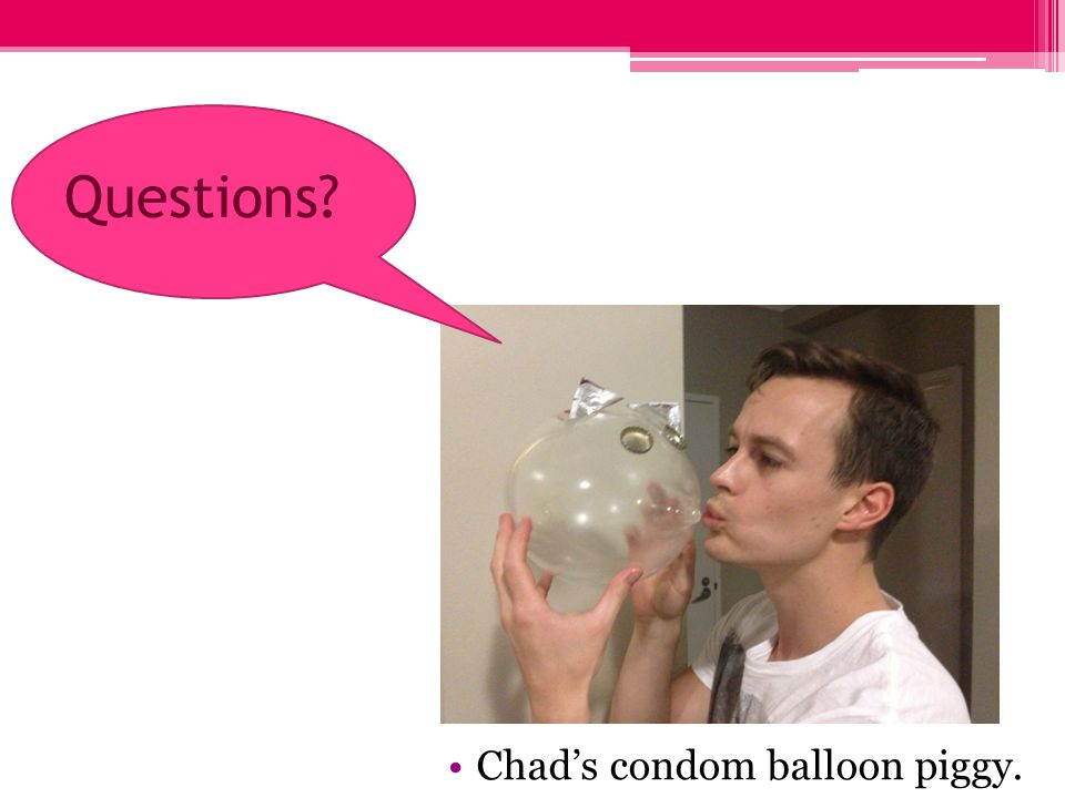 Questions Chads condom balloon piggy.