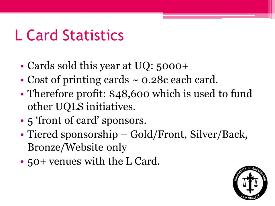 L Card Statistics Cards sold this year at UQ: 5000+ Cost of printing cards ~ 0.28c each card.