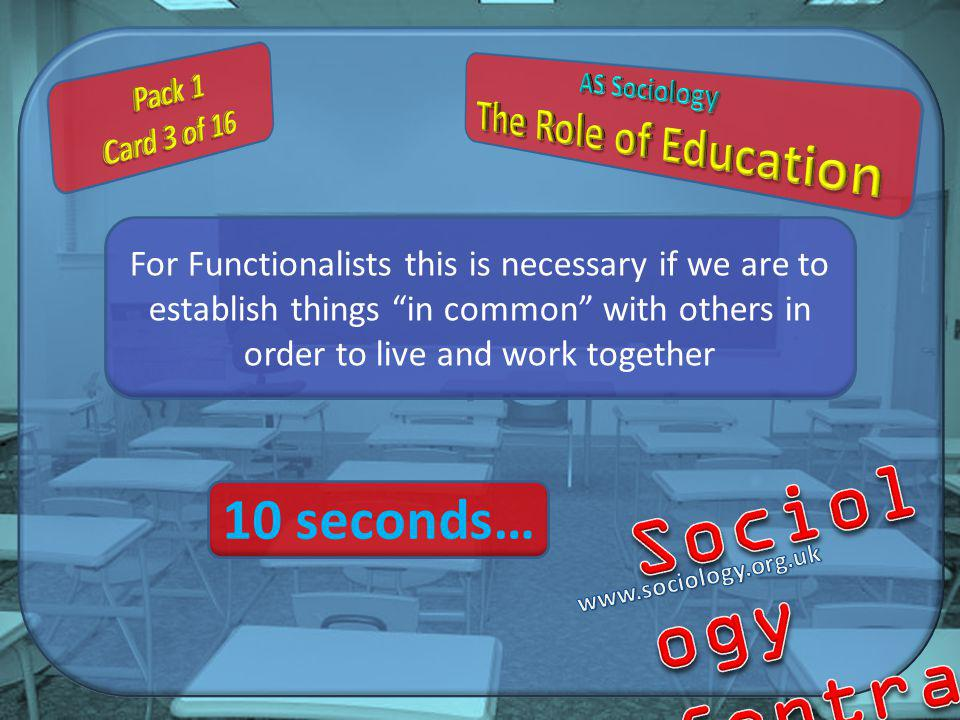 For Functionalists this is necessary if we are to establish things in common with others in order to live and work together 10 seconds…