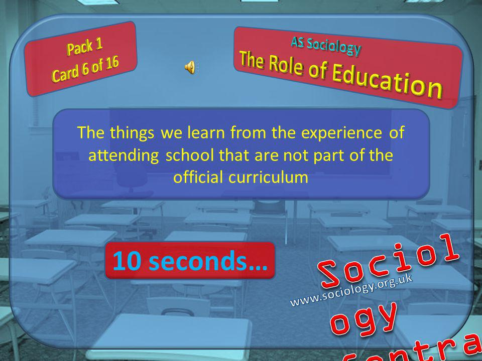 The things we learn from the experience of attending school that are not part of the official curriculum 10 seconds…