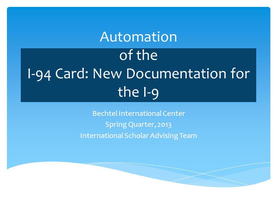 Automation of the I-94 Card: New Documentation for the I-9 Bechtel International Center Spring Quarter, 2013 International Scholar Advising Team