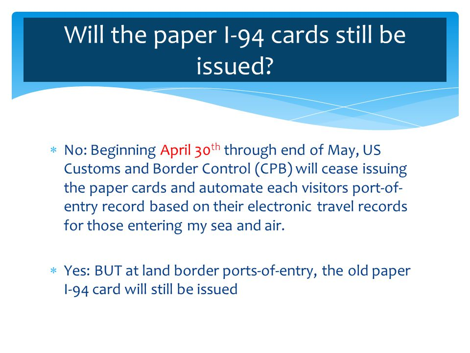 This proof of entry will continue to be created, but online at www.cpb.gov/I94www.cpb.gov/I94 The traveler may print a paper version of the I-94 by logging into this website with information specific to him/her.