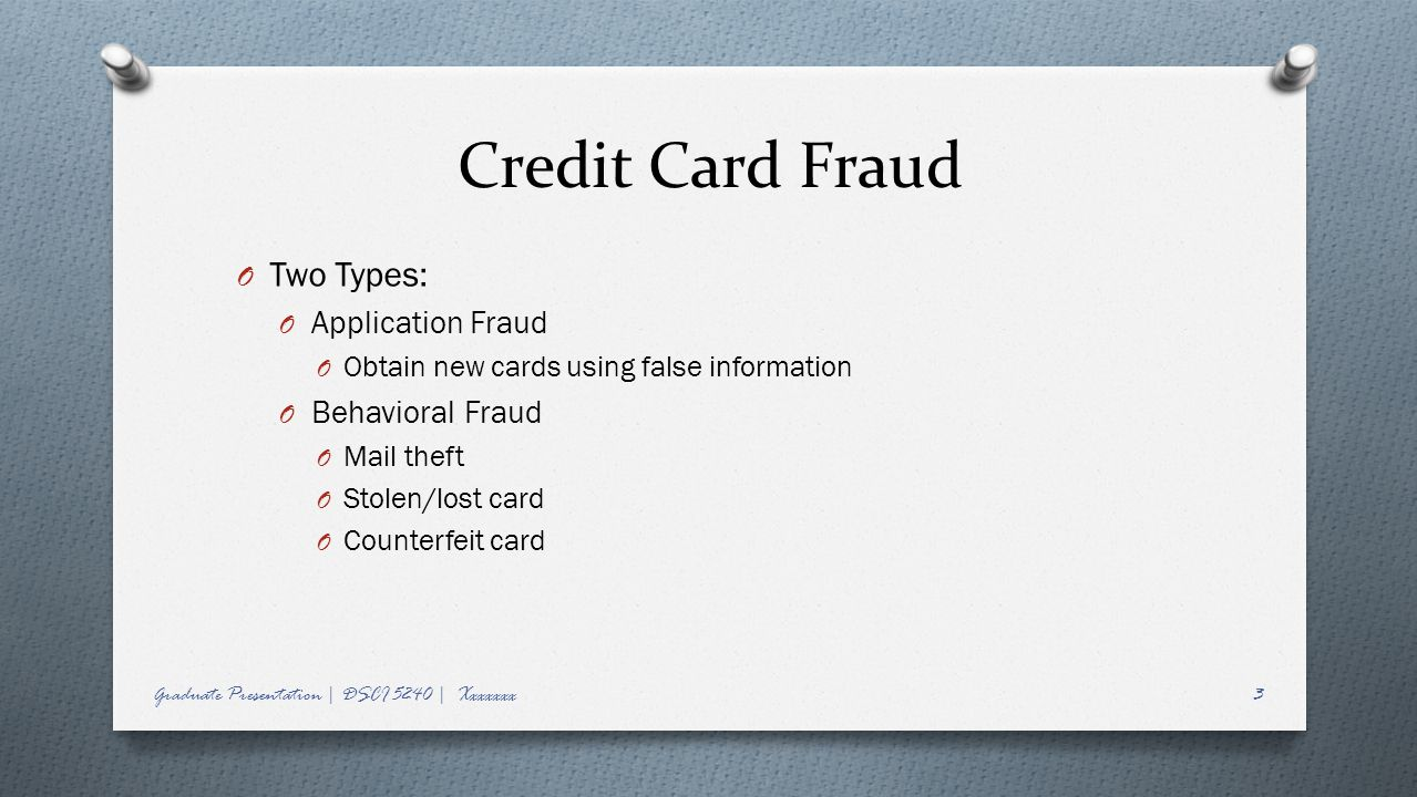 Credit Card Fraud O Two Types: O Application Fraud O Obtain new cards using false information O Behavioral Fraud O Mail theft O Stolen/lost card O Counterfeit card Graduate Presentation | DSCI 5240 | Xxxxxxx3