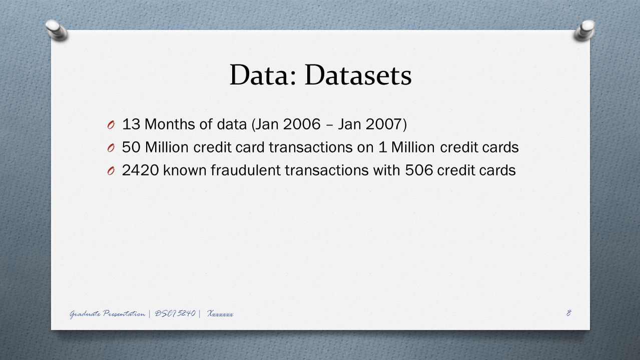 Data: Datasets O 13 Months of data (Jan 2006 – Jan 2007) O 50 Million credit card transactions on 1 Million credit cards O 2420 known fraudulent transactions with 506 credit cards Graduate Presentation | DSCI 5240 | Xxxxxxx8