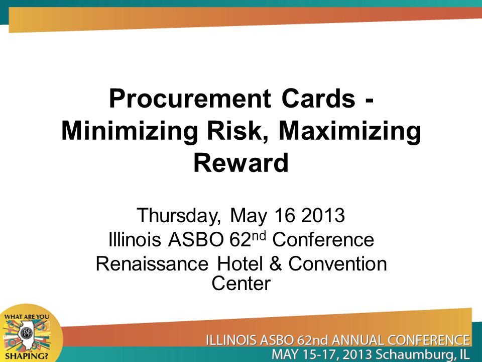 Procurement Cards - Minimizing Risk, Maximizing Reward Thursday, May 16 2013 Illinois ASBO 62 nd Conference Renaissance Hotel & Convention Center