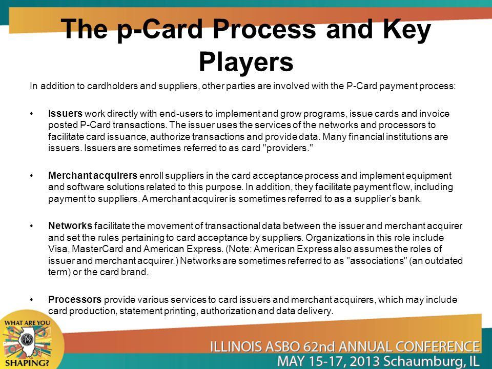 The p-Card Process and Key Players In addition to cardholders and suppliers, other parties are involved with the P-Card payment process: Issuers work directly with end-users to implement and grow programs, issue cards and invoice posted P Card transactions.
