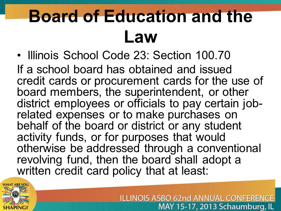 Board of Education and the Law Illinois School Code 23: Section 100.70 If a school board has obtained and issued credit cards or procurement cards for the use of board members, the superintendent, or other district employees or officials to pay certain job- related expenses or to make purchases on behalf of the board or district or any student activity funds, or for purposes that would otherwise be addressed through a conventional revolving fund, then the board shall adopt a written credit card policy that at least: