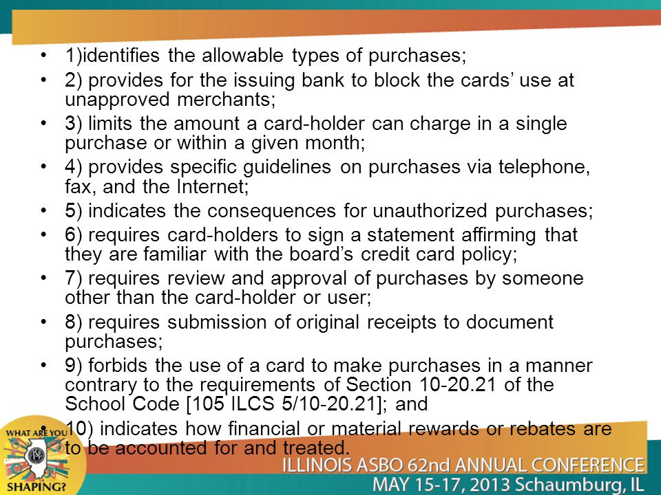 1)identifies the allowable types of purchases; 2) provides for the issuing bank to block the cards use at unapproved merchants; 3) limits the amount a card-holder can charge in a single purchase or within a given month; 4) provides specific guidelines on purchases via telephone, fax, and the Internet; 5) indicates the consequences for unauthorized purchases; 6) requires card-holders to sign a statement affirming that they are familiar with the boards credit card policy; 7) requires review and approval of purchases by someone other than the card-holder or user; 8) requires submission of original receipts to document purchases; 9) forbids the use of a card to make purchases in a manner contrary to the requirements of Section 10-20.21 of the School Code [105 ILCS 5/10-20.21]; and 10) indicates how financial or material rewards or rebates are to be accounted for and treated.