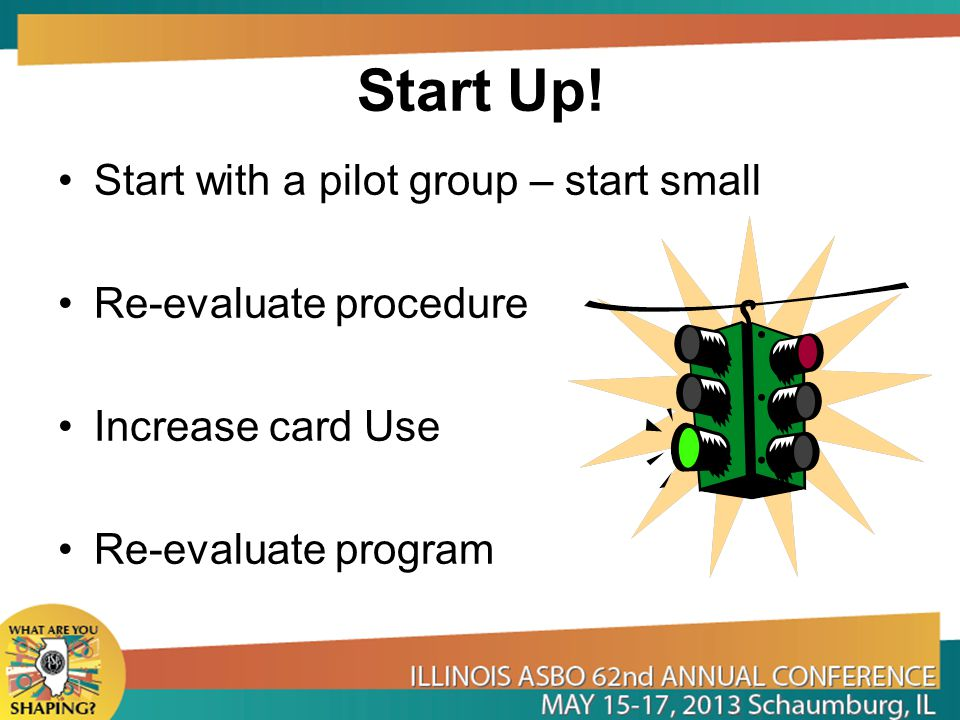 Start Up! Start with a pilot group – start small Re-evaluate procedure Increase card Use Re-evaluate program