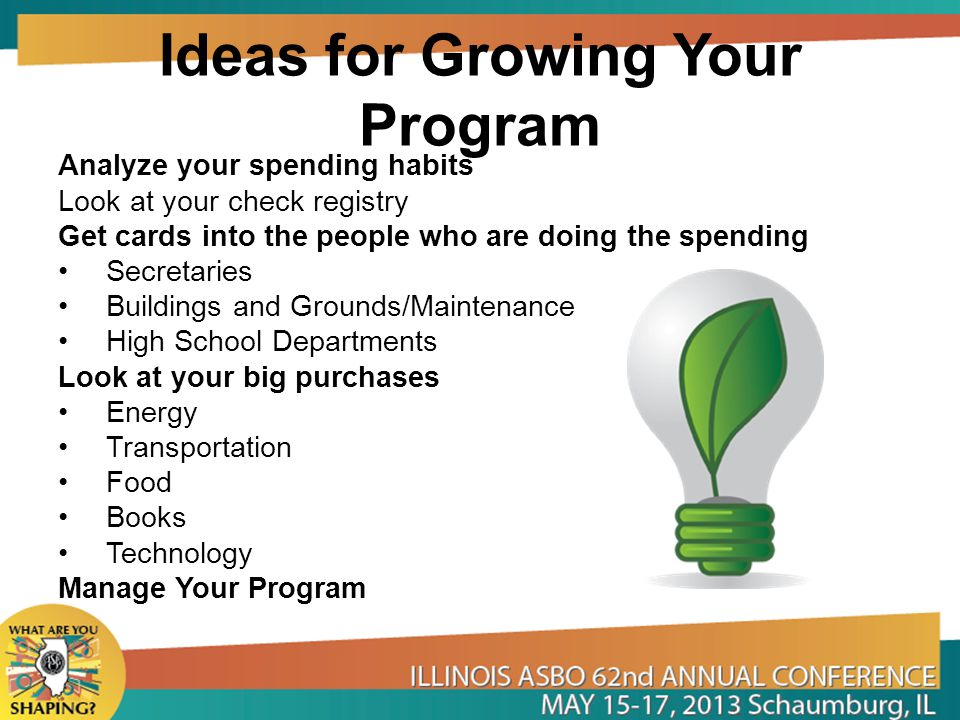 Ideas for Growing Your Program Analyze your spending habits Look at your check registry Get cards into the people who are doing the spending Secretaries Buildings and Grounds/Maintenance High School Departments Look at your big purchases Energy Transportation Food Books Technology Manage Your Program