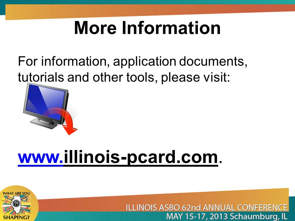 More Information For information, application documents, tutorials and other tools, please visit: www.www.illinois-pcard.com.