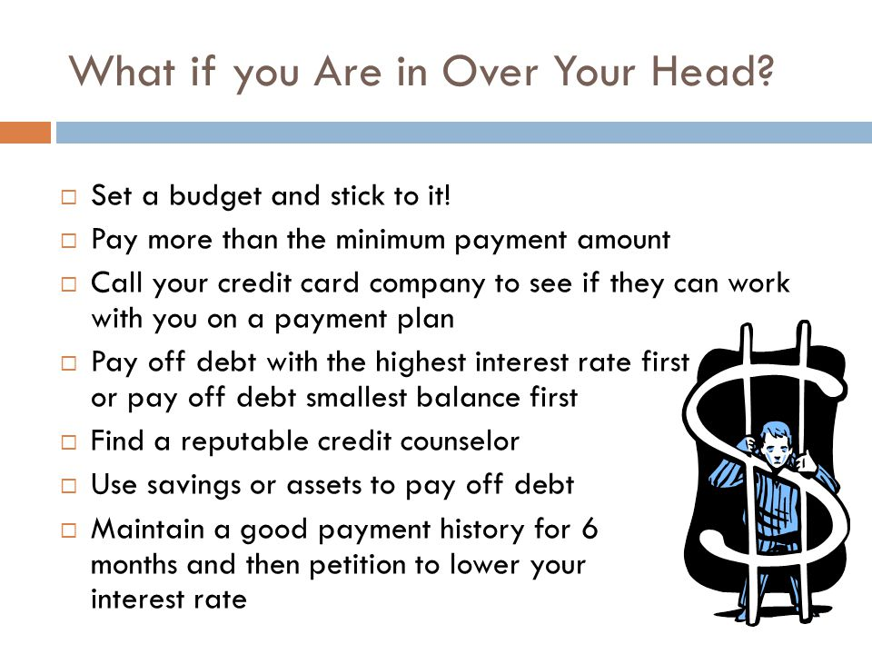 What if you Are in Over Your Head? Set a budget and stick to it! Pay more than the minimum payment amount Call your credit card company to see if they