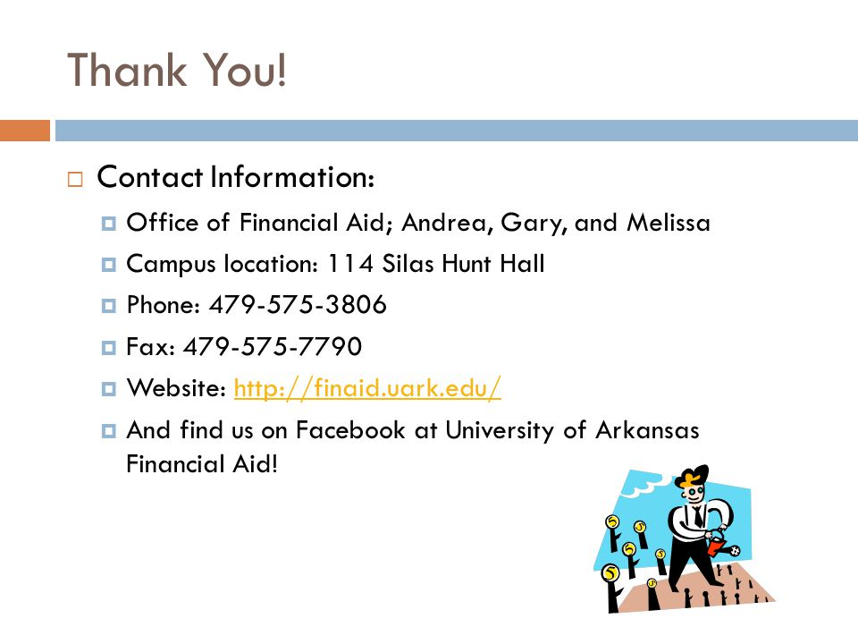 Thank You! Contact Information: Office of Financial Aid; Andrea, Gary, and Melissa Campus location: 114 Silas Hunt Hall Phone: 479-575-3806 Fax: 479-5