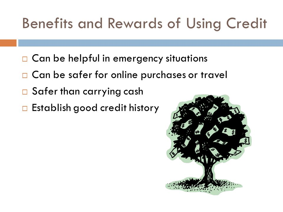 Benefits and Rewards of Using Credit Can be helpful in emergency situations Can be safer for online purchases or travel Safer than carrying cash Estab