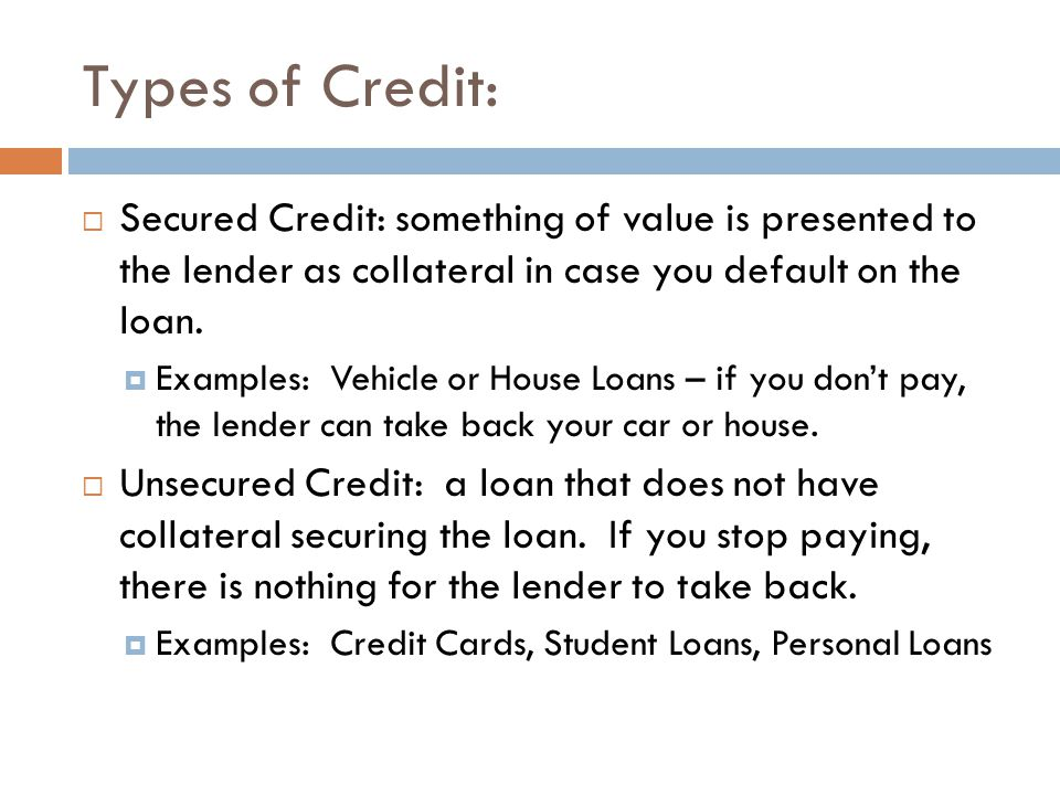 Types of Credit: Secured Credit: something of value is presented to the lender as collateral in case you default on the loan. Examples: Vehicle or Hou