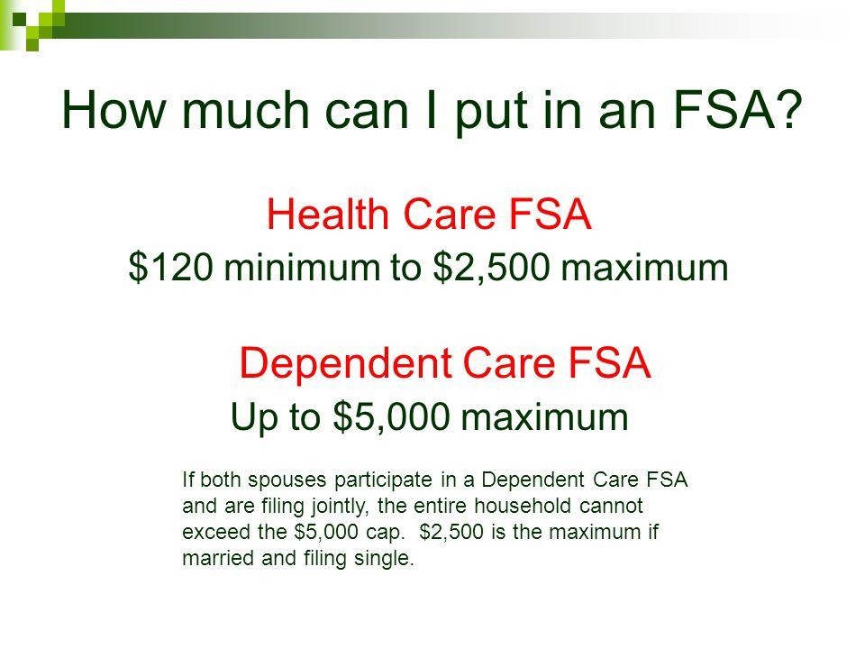 How much can I put in an FSA? Health Care FSA $120 minimum to $2,500 maximum Dependent Care FSA Up to $5,000 maximum If both spouses participate in a