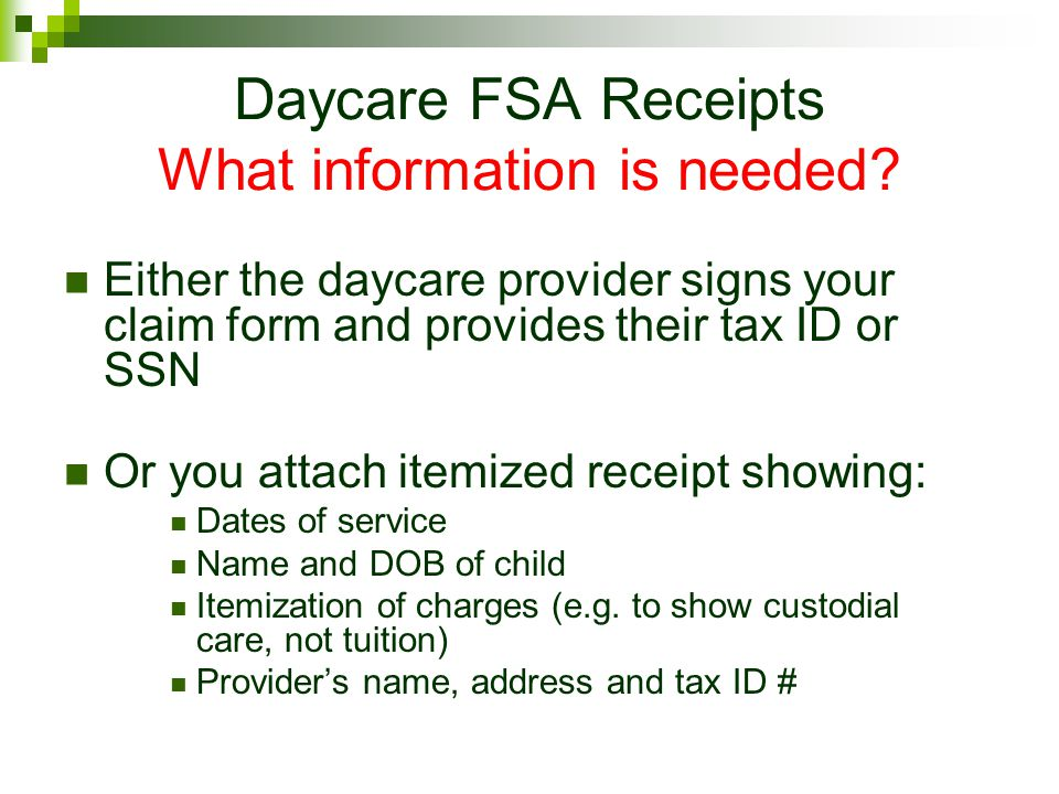 Daycare FSA Receipts What information is needed? Either the daycare provider signs your claim form and provides their tax ID or SSN Or you attach item