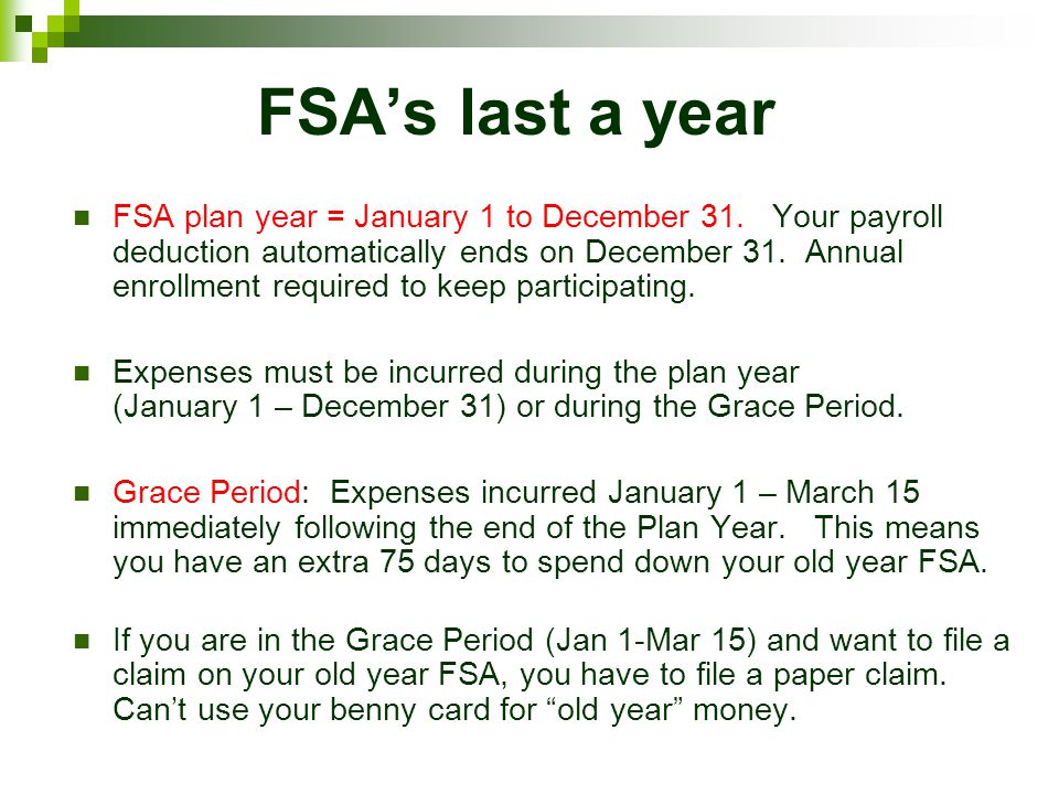 FSAs last a year FSA plan year = January 1 to December 31. Your payroll deduction automatically ends on December 31. Annual enrollment required to kee