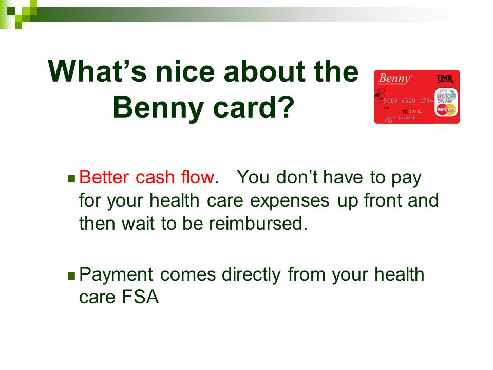 Whats nice about the Benny card? Better cash flow. You dont have to pay for your health care expenses up front and then wait to be reimbursed. Payment