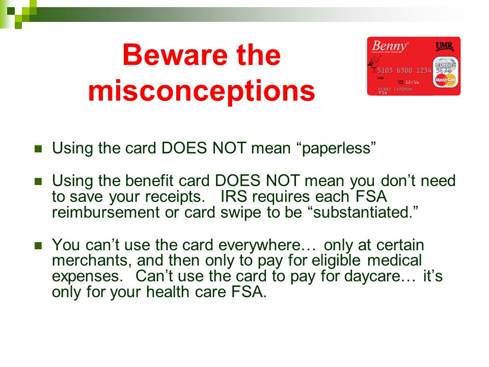 Beware the misconceptions Using the card DOES NOT mean paperless Using the benefit card DOES NOT mean you dont need to save your receipts. IRS require
